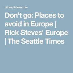 Don't go: Places to avoid in Europe | Rick Steves' Europe | The Seattle Times