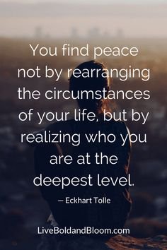You find peace not by rearranging the circumstances of your life, but by realizing who you are at the deepest level.— Eckhart Tolle