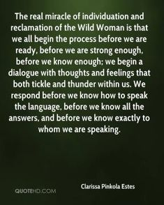 Clarissa Pinkola Estes - The real miracle of individuation and reclamation of the Wild Woman is that we all begin the process before we are ...