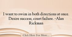The most popular Alan Rickman Quotes About Failure - 18597 : I want to swim in both directions at once. Failure Quotes, Alan Rickman, Things I Want, Success