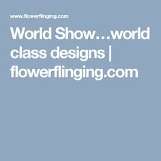 World Show…world class designs | flowerflinging.com