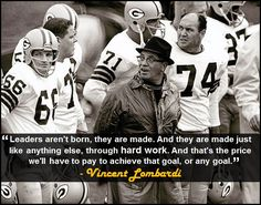 """""""Leaders aren't born, they are made. And they are made just like anything else, through hard work. And that's the price we'll have to pay to achieve that goal, or any goal."""" - Vincent Lombardi"""