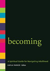 Becoming: A Spiritual Guide for Navigating Adulthood A spiritual companion for young adults and all who live amid transitions and tensions. Dozens of carefully selected readings address themes that are prominent for people in their twenties and early thirties.