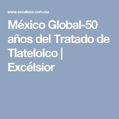 México Global-50 años del Tratado de Tlatelolco | Excélsior