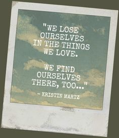 We Lose Ourselves In The Things We Love. We Find Ourselves There, Too...