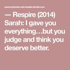 ― Respire (2014) Sarah: I gave you everything…but you judge and think you deserve better.