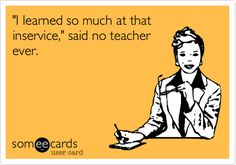 'I learned so much at that inservice,' said no teacher ever.