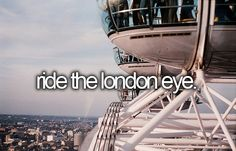 Ride the London Eye (Wish this was built when I visited London!  Need to return!)