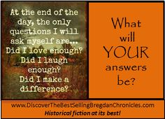 Go ahead – have the courage to ask the questions.  If you don't like your answer, change what you need to in your life so that you can change your answers! Discover my books at:  Go ahead – have the courage to ask the questions.  If you don't like your answer, change what you need to in your life so that you can change your answers! Discover my books at: 	www.DiscoverTheBestSellingBregdanChronicles.com