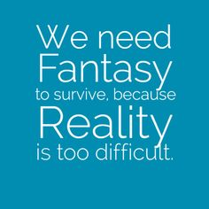 We need fantasy to survive, because reality is too difficult.