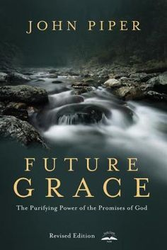 """""""Future Grace, Revised Edition: The Purifying Power of the Promises of God"""" - revised edition just released! #johnpiper #grace #books"""