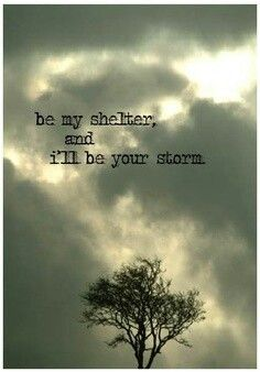 be my shelter and i'll be your storm.