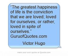 """The greatest happiness of life is the conviction that we are loved; loved for ourselves, or rather, loved in spite of ourselves.""  GuruofQuotes.com"
