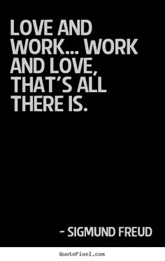 Love and work... work and love, that's all there is. Sigmund Freud  love quotes