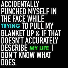 Accidentally punched myself in the face while trying to pull my blanket up & if that doesn't accurately describe my life, I don't know what does.