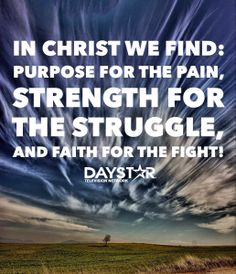 In Christ we find: Purpose for the pain, strength for the struggle, and faith for the fight! [Daystar.com]