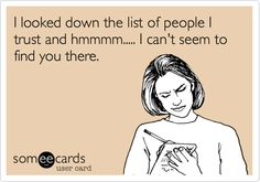 I looked down the list of people I trust and hmmmm..... I can't seem to find you there.