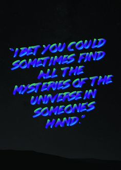 """I bet you could sometimes find all the mysteries of the universe in someone's hand."""