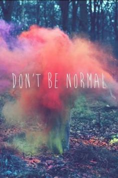Don't be normal. Be weird.