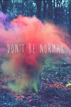 Don't be normal. Be weird.