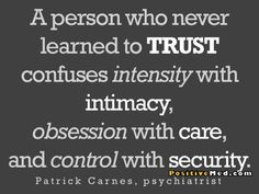 A person who never learned to TRUST confuses intensity with intimacy, obsession with care, and control with security. ~Patrick Carnes, psychiatrist