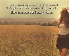 daddy thinks his brown eyed girl is an angel, she's gotta wild side and covers it up so well.♥♥