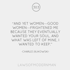 And yet women - good women - frightened me because they eventually wanted your soul, and what was left of mine, I wanted to keep.