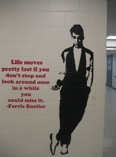 life moves pretty fast if you don't stop and look around once in a while you could miss it - ferris bueller