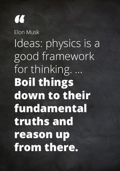 """Quote Elon Musk: """"Ideas: physics is a good framework for thinking, ... Boil things down to their fundamental truths and reason up from there."""""""
