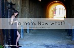 I'M A MOM. NOW WHAT?