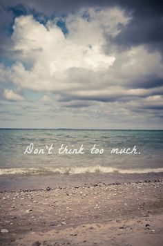 Don't Think Too Much . relax . ocean . waves . quote