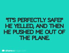 """It's perfectly safe!"" he yelled, and then he pushed me out of the plane."