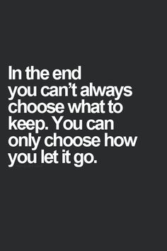In the end you can't always choose what to keep. You can only choose how you let it go. thedailyquotes.com