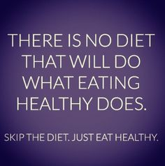 """""""There is no diet that will do what eating healthy does. Skip the diet. Just eat healthy."""""""