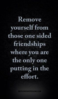 Remove yourself from those one sided friendships where you are the only one putting in the effort. - Remove yourself from those one sided friendships where you are the only one putting in the effort. Fake People Quotes, Fake Friend Quotes, Selfish People Quotes Families, Chasing People Quotes, Broken Friends Quotes, Wisdom Quotes, True Quotes, Funny Quotes, Bff Quotes