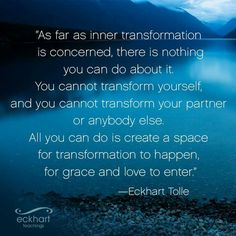 All you can do is create space for Transformation... Eckhart Tolle