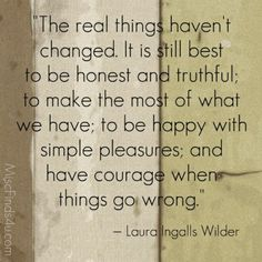The real things haven't changed.  It is still best to be honest and truthful; to make the most of what we have; to be happy with simple pleasures; and have courage when things go wrong. ~ Laura Ingalls Wilder