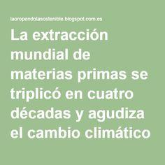 La extracción mundial de materias primas se triplicó en cuatro décadas y agudiza el cambio climático y la contaminación atmosférica