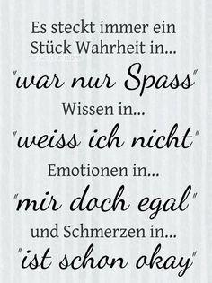 Es steckt immer ein Stück Wahrheit in... 'war nur ein Scherz', Wissen in... 'weiß nicht', Emotionen in... 'mir doch egal' und Schmerzen in... 'ist schon okay' Words Quotes, Me Quotes, Funny Quotes, Sayings, More Than Words, Some Words, German Quotes, German Words, Motivation Inspiration