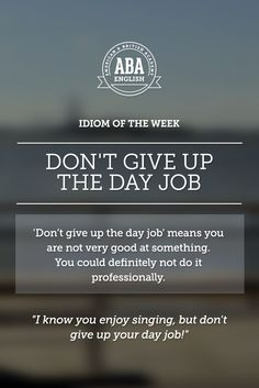 "English #idiom ""Don't give up the day job"" means that you are not very good at something, and couldn't definitely do it professionally."