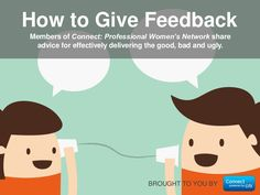 BROUGHT TO YOU BY Members of Connect: Professional Women's Network share advice for effectively delivering the good, bad and ugly. How to Give Feedback
