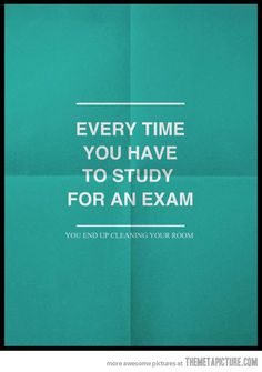 Every time you have to study…