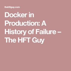 Docker in Production: A History of Failure – The HFT Guy