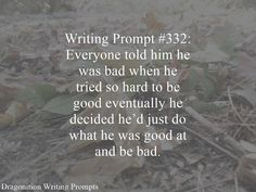 Writing Prompt #332: Everyone told him he was bad when he tried so hard to be good eventually he decided he'd just do what he was good at and be bad.