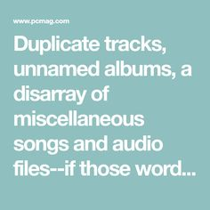 Duplicate tracks, unnamed albums, a disarray of miscellaneous songs and audio files--if those words describe your iTunes music library, take these three easy and accessible steps to clean it up.