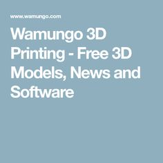 Wamungo 3D Printing ‒ Free 3D Models, News and Software