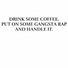 Coffee, gangsta rap, handle it #quotes #sayings #IGIGI #IGIGIQuotes