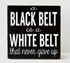"""""""A Black belt is a white belt that never gave up"""" - Life"""
