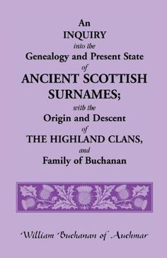 An Inquiry Into the Genealogy and Present State of Ancient Scottish Surnames; With the Origin and Descent of Highland Clans, and Family of Buchanan