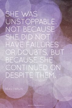 """""""She was unstoppable. Not because she did not have failures or doubts, but because she continued on despite them""""  - Beau Taplin #mompreneur #homebusiness"""
